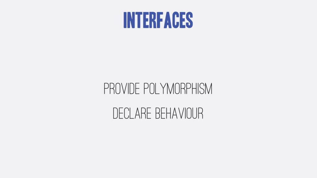 Interfaces Provide polymorphism Declare behavio...