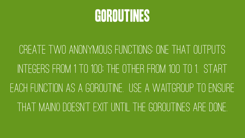 Goroutines Create two anonymous functions: one ...