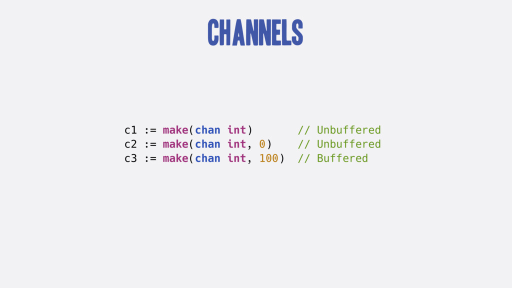 Channels c1 := make(chan int) // Unbuffered c2 ...