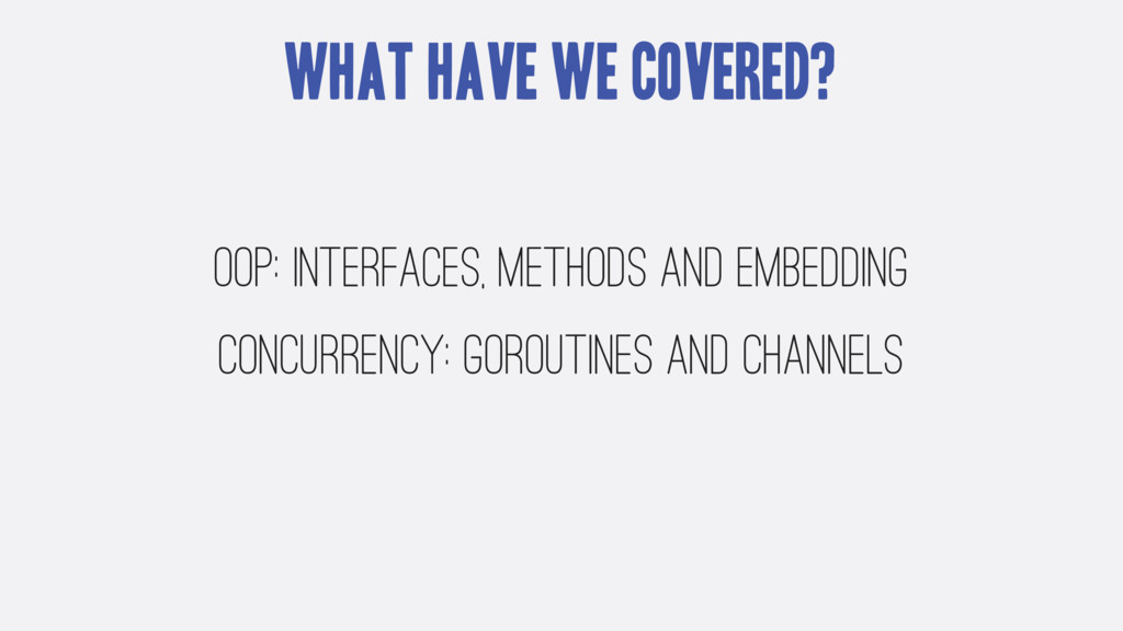 What have we covered? OOP: interfaces, methods ...