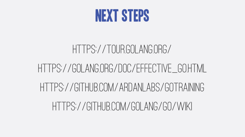 Next Steps https://tour.golang.org/ https://gol...