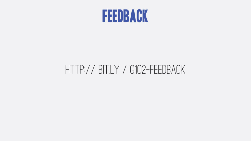 Feedback http:// bit.ly / g102-feedback
