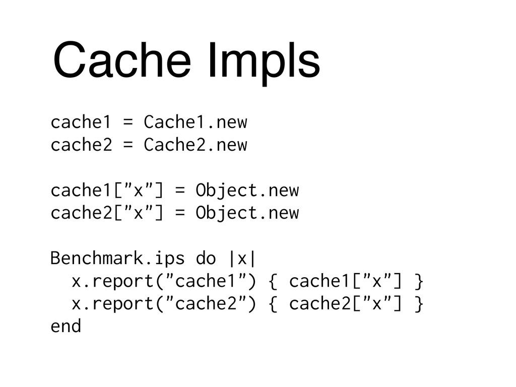 Cache Impls cache1 = Cache1.new cache2 = Cache2...