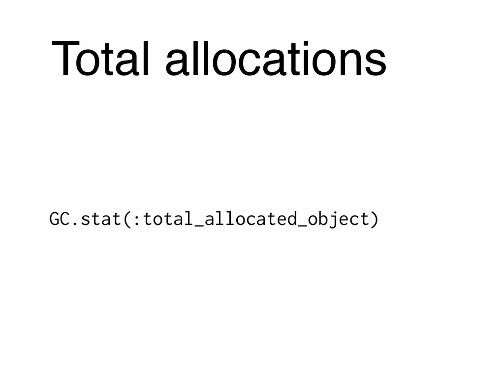 Total allocations GC.stat(:total_allocated_obje...