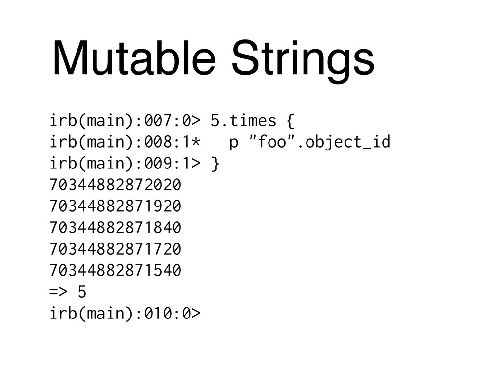 Mutable Strings irb(main):007:0> 5.times { irb(...