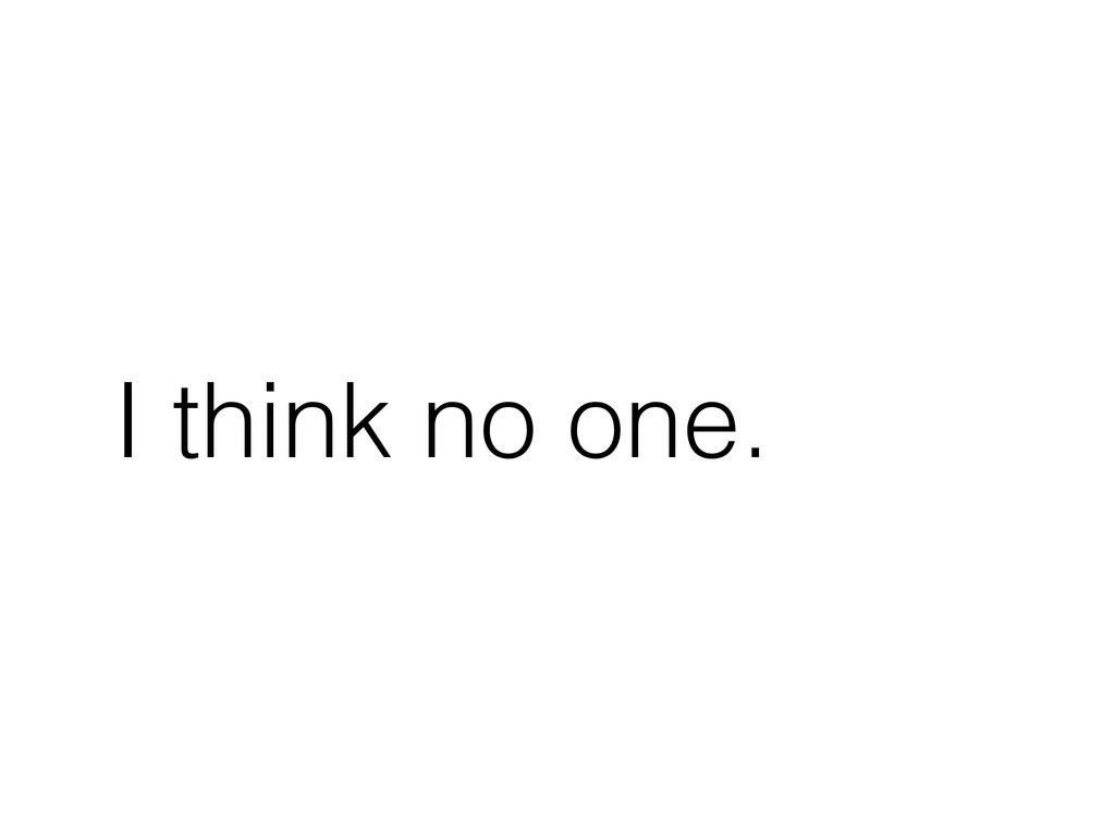 I think no one.