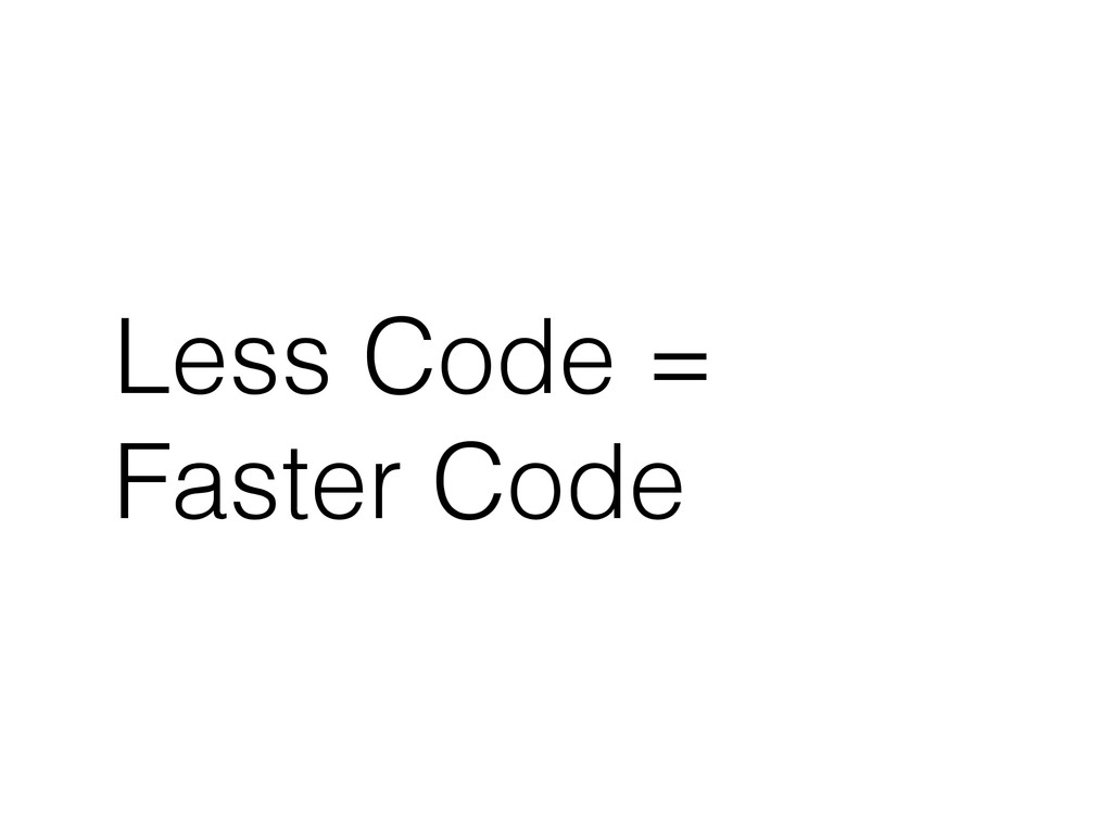 Less Code = Faster Code
