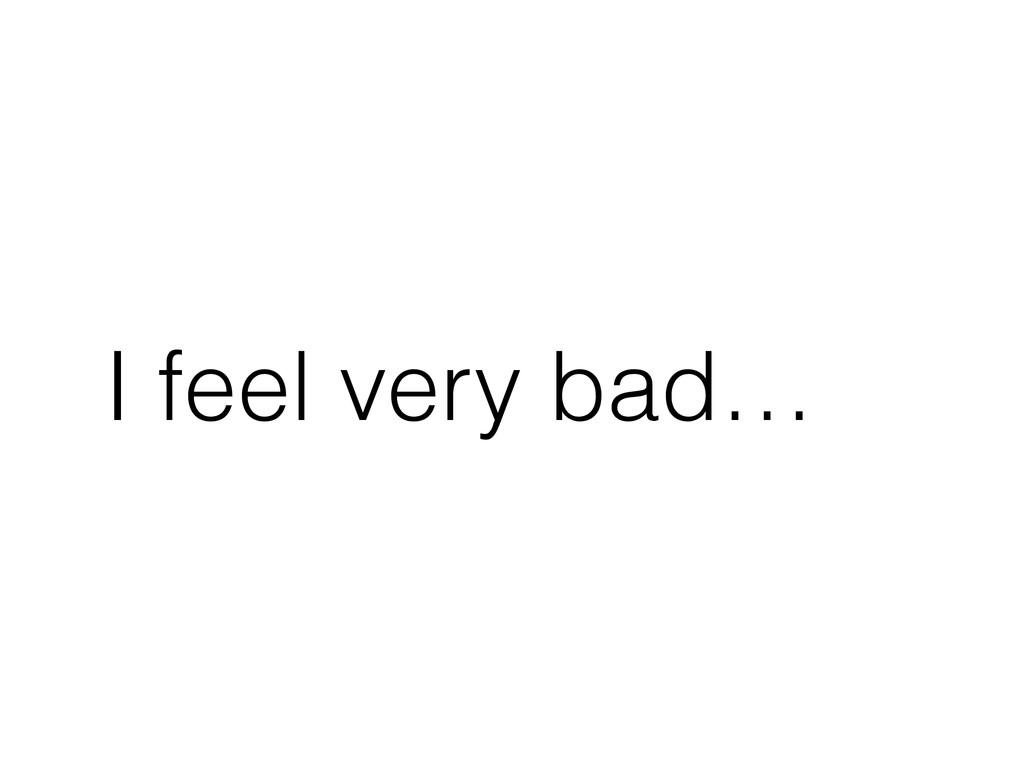 I feel very bad…