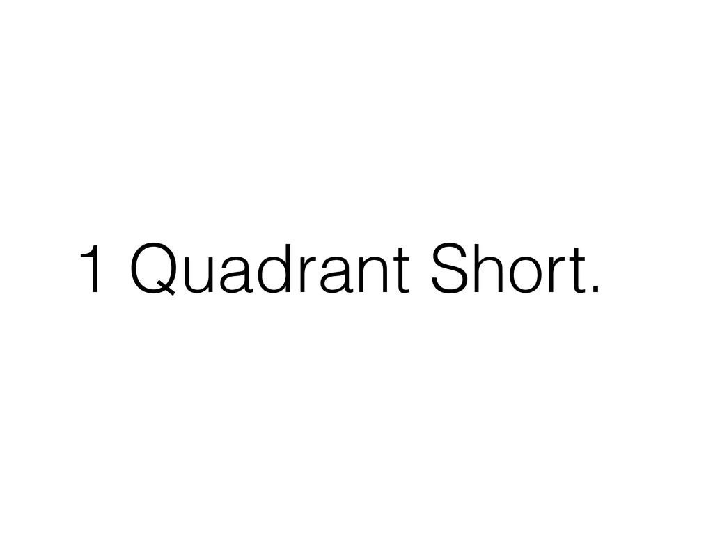 1 Quadrant Short.