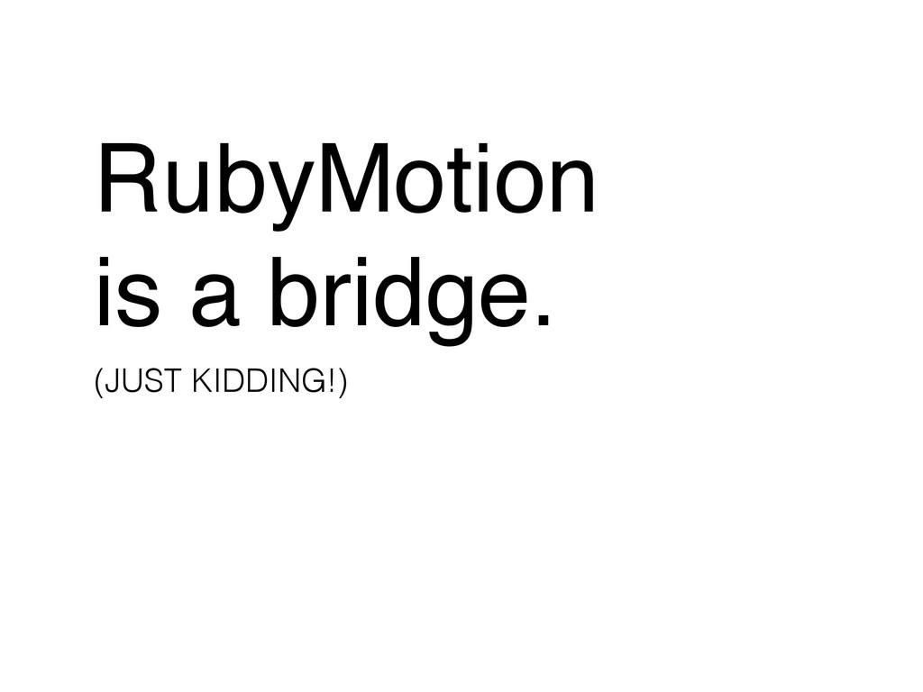 RubyMotion! is a bridge. (JUST KIDDING!)