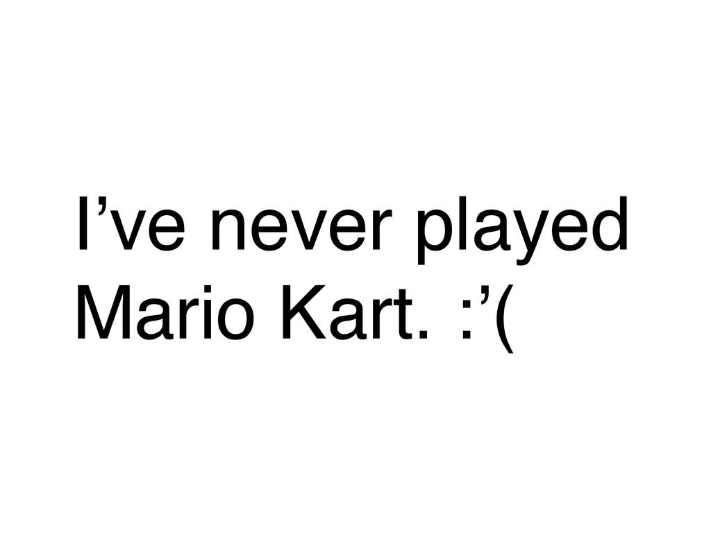 I've never played Mario Kart. :'(