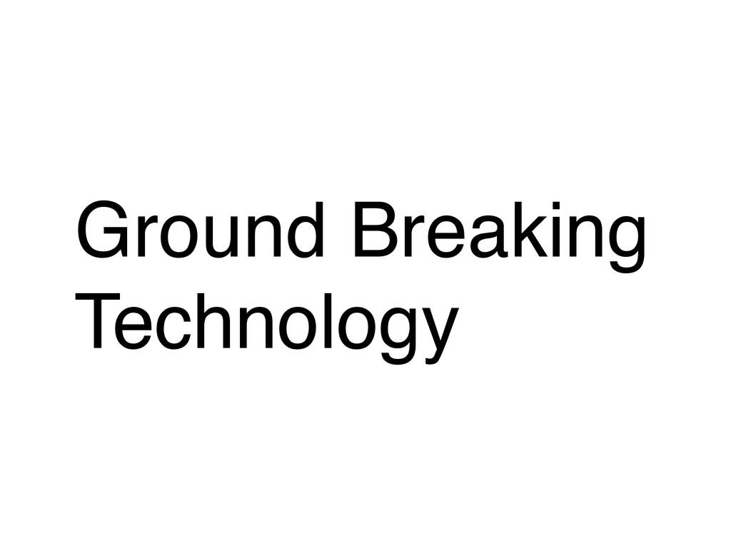 Ground Breaking Technology