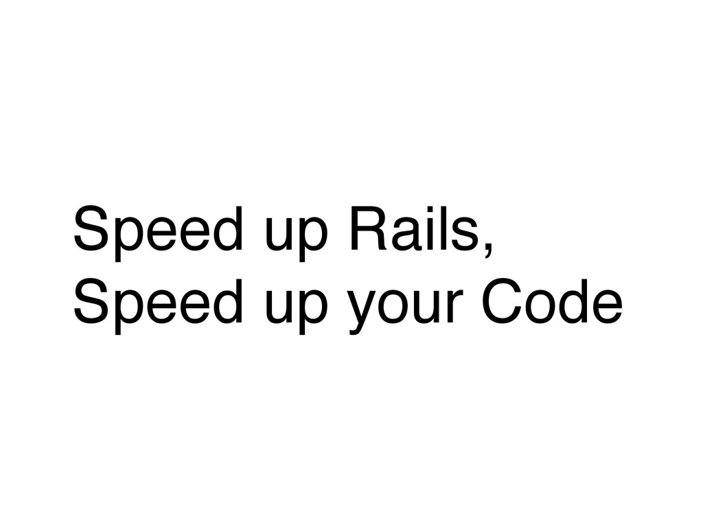 Speed up Rails,! Speed up your Code