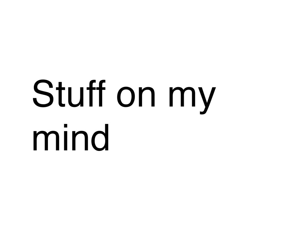 Stuff on my mind