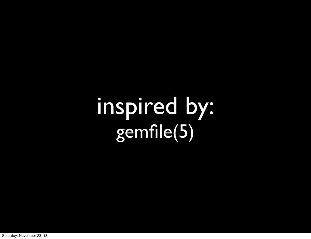 inspired by: gemfile(5) Saturday, November 23, 13
