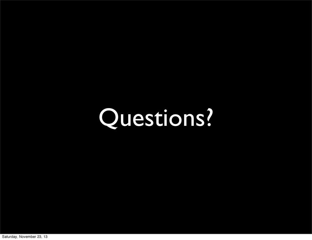 Questions? Saturday, November 23, 13
