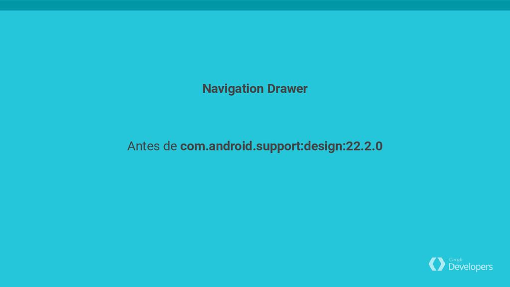 Antes de com.android.support:design:22.2.0 Navi...