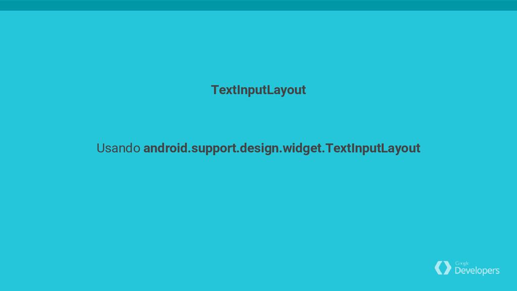 Usando android.support.design.widget.TextInputL...