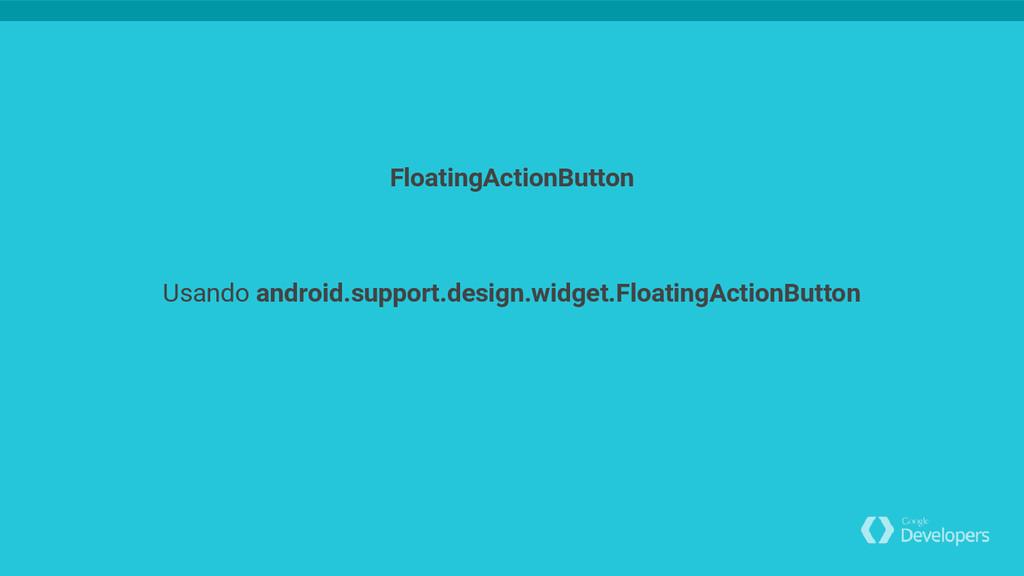 Usando android.support.design.widget.FloatingAc...