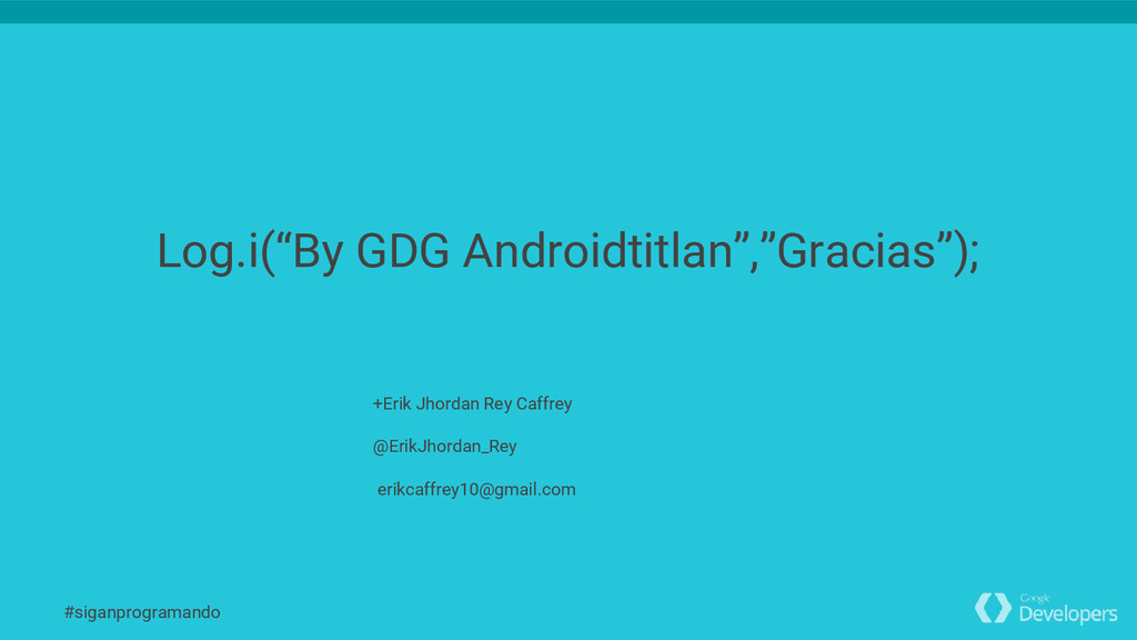 "Log.i(""By GDG Androidtitlan"",""Gracias""); +Erik ..."
