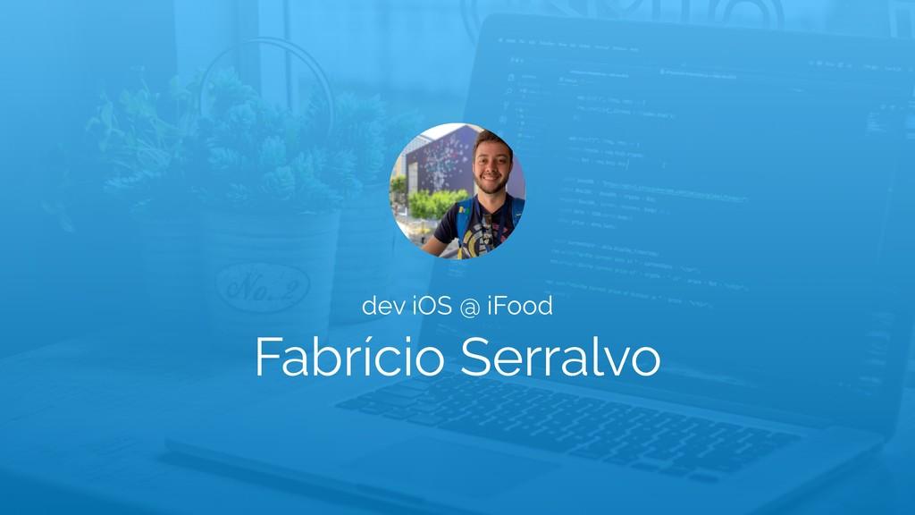 Fabrício Serralvo dev iOS @ iFood