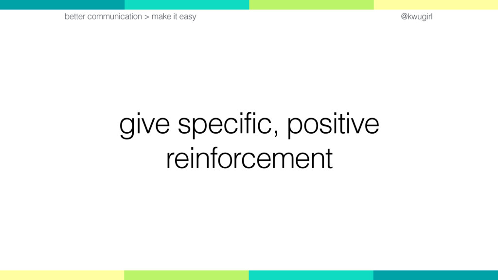 @kwugirl give specific, positive reinforcement ...