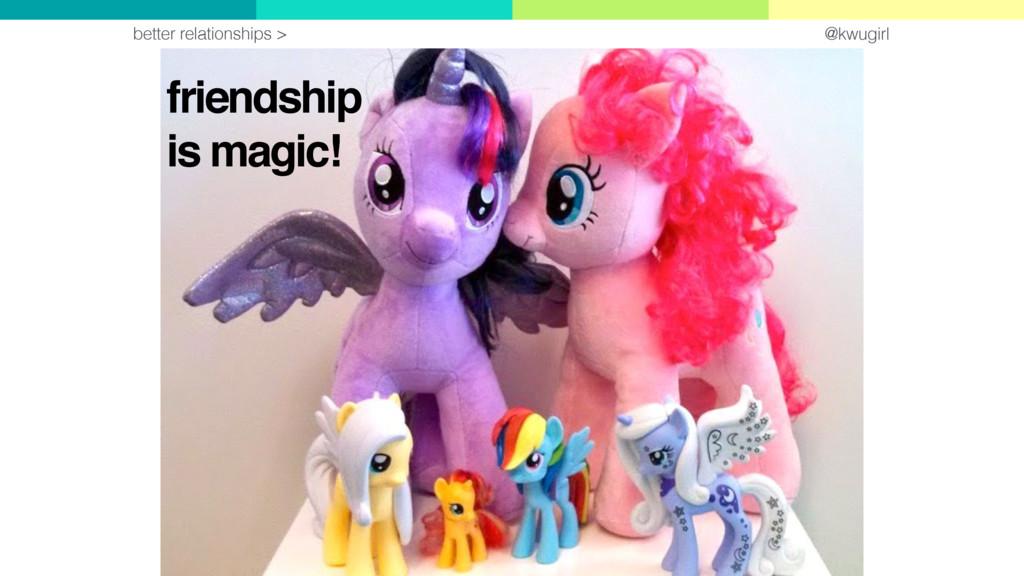 @kwugirl friendship is magic! better relationsh...