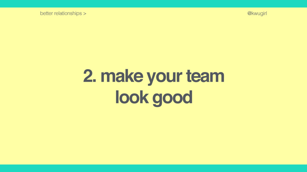 @kwugirl 2. make your team look good better rel...