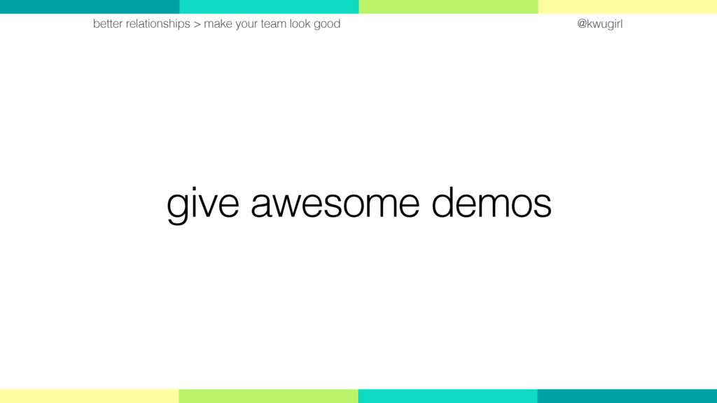 @kwugirl give awesome demos better relationship...