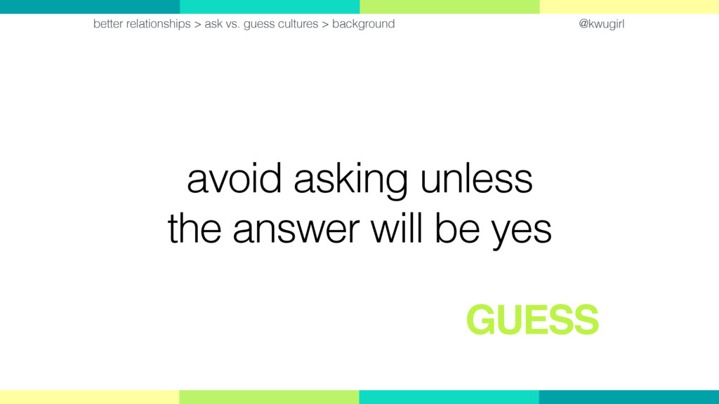 @kwugirl avoid asking unless the answer will be...