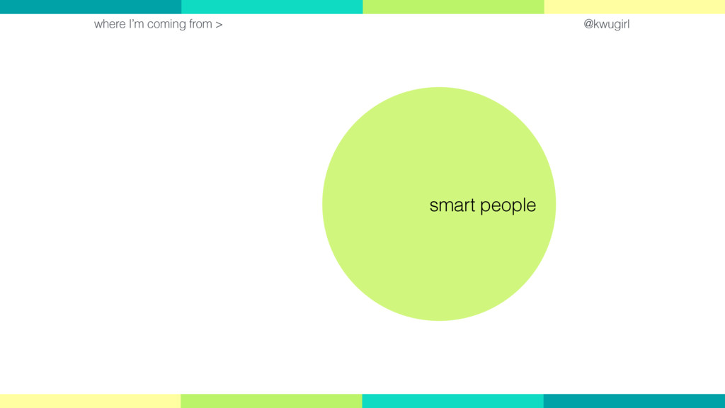 @kwugirl where I'm coming from > smart people