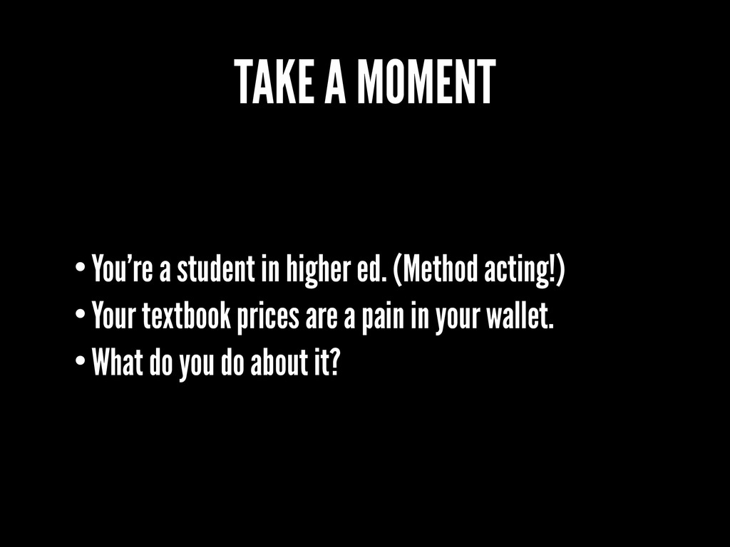 TAKE A MOMENT •You're a student in higher ed. (...