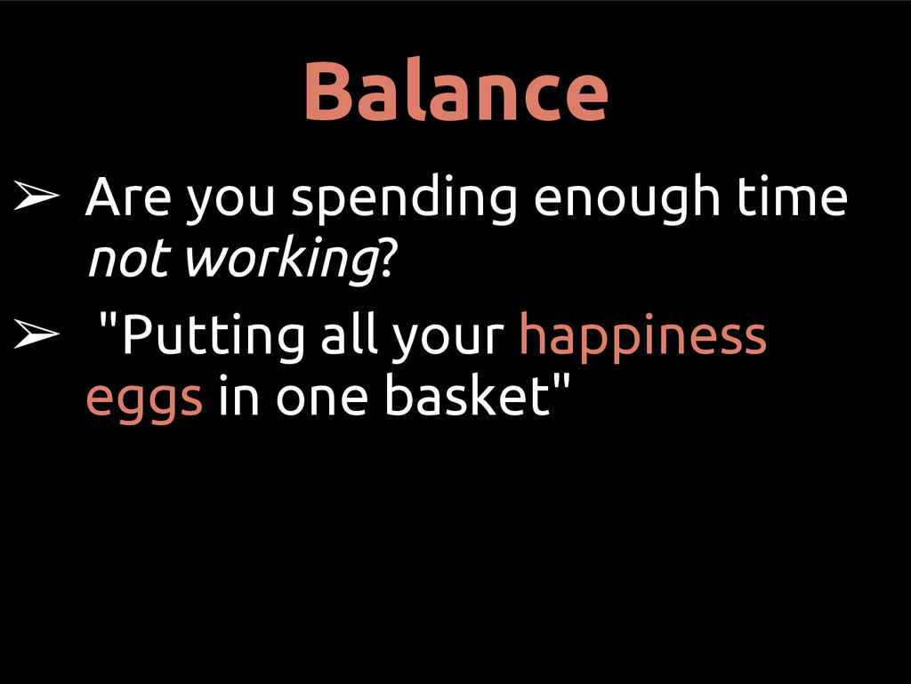 Balance ➢ Are you spending enough time not work...