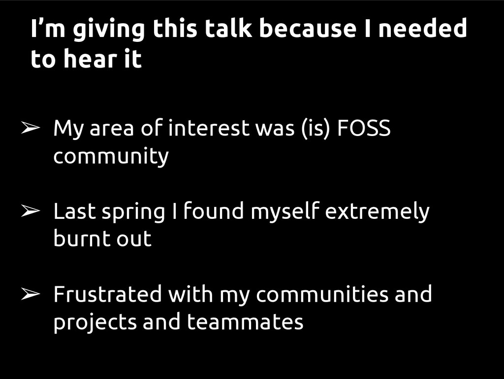 I'm giving this talk because I needed to hear i...