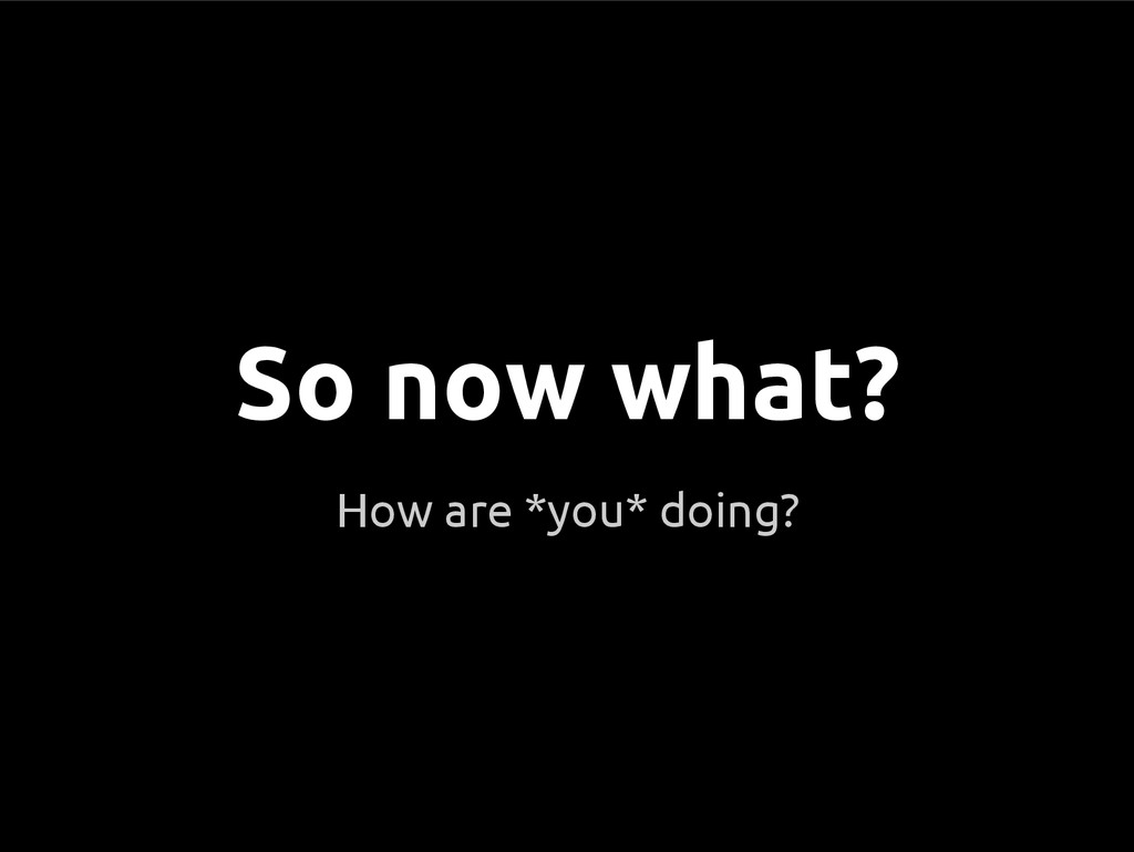 How are *you* doing? So now what?