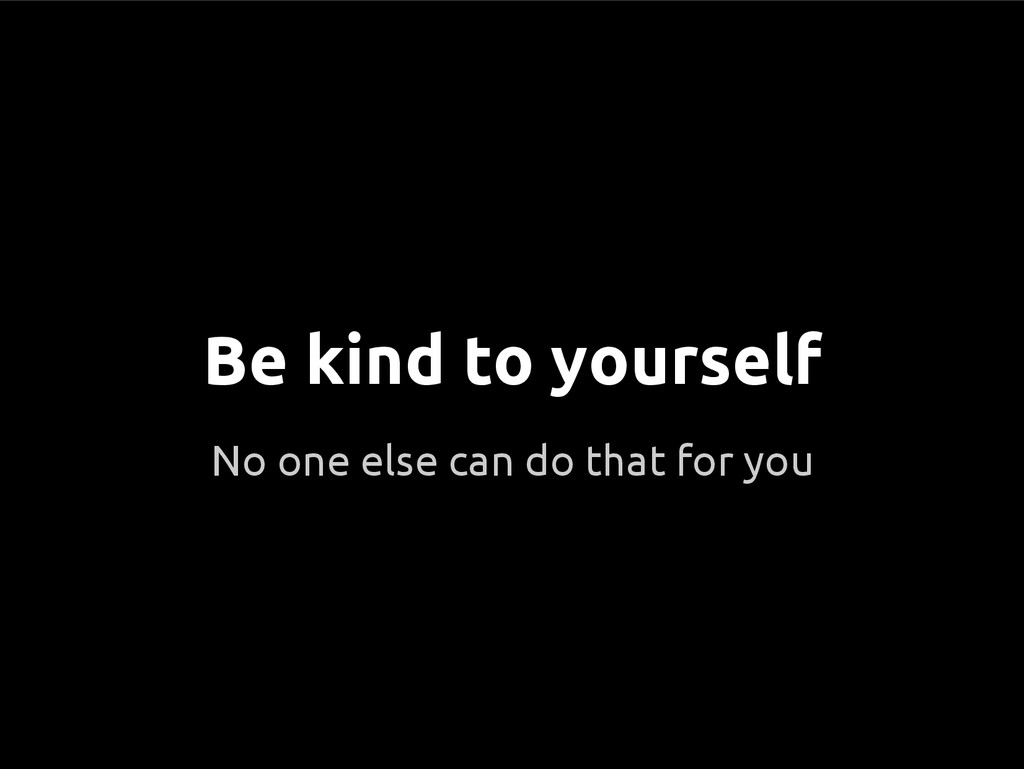 No one else can do that for you Be kind to your...