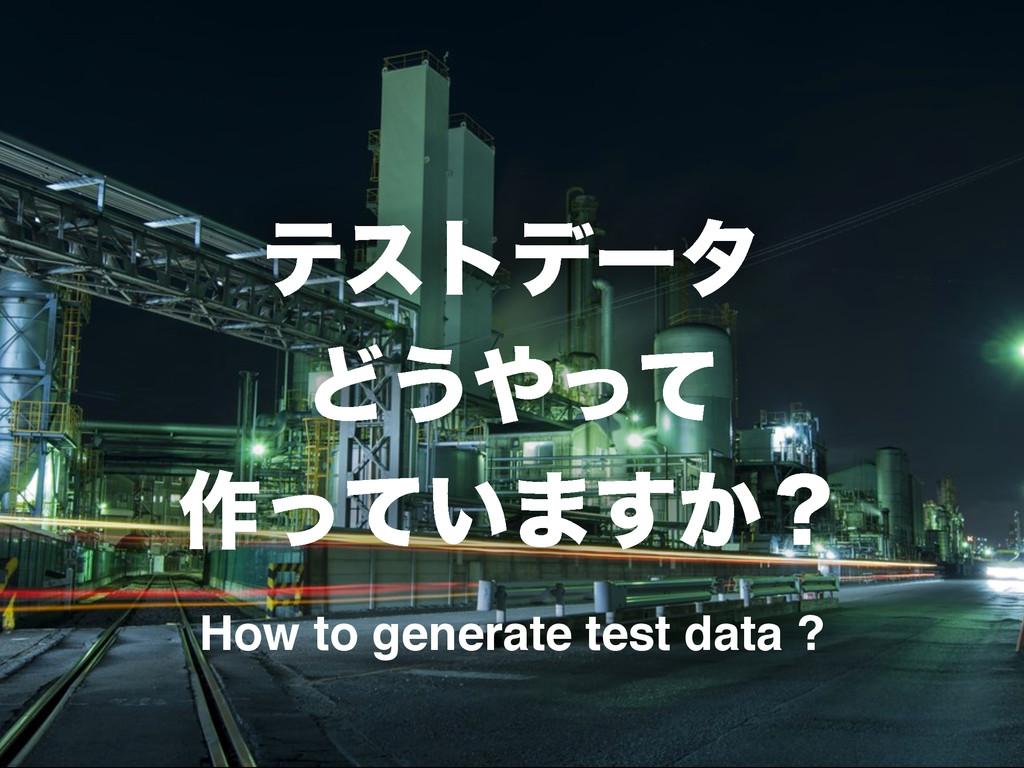 ςετσʔλ Ͳ͏ͬͯ ࡞͍ͬͯ·͔͢ʁ How to generate test data...