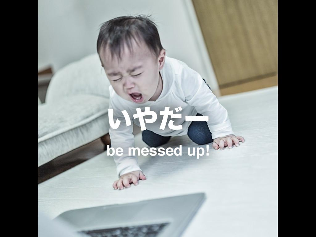 ͍ͩʔ be messed up!