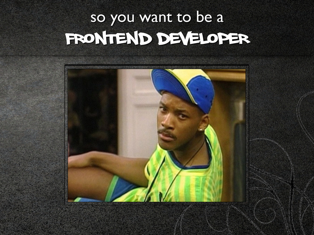 so you want to be a  Frontend developer