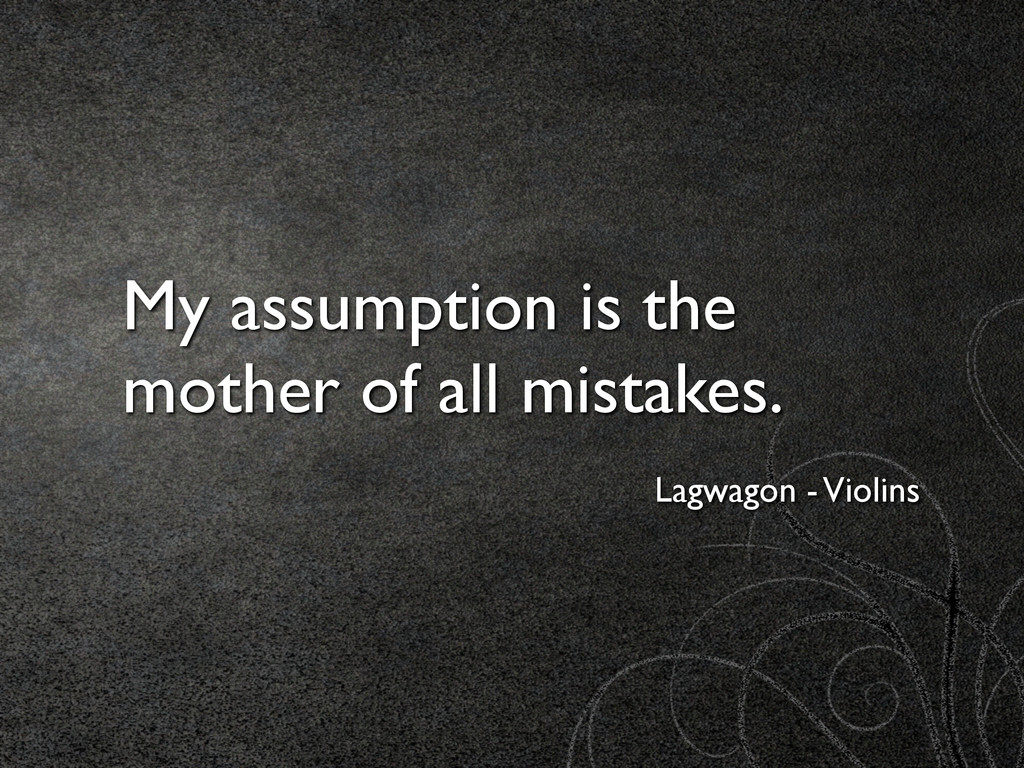 My assumption is the mother of all mistakes. La...