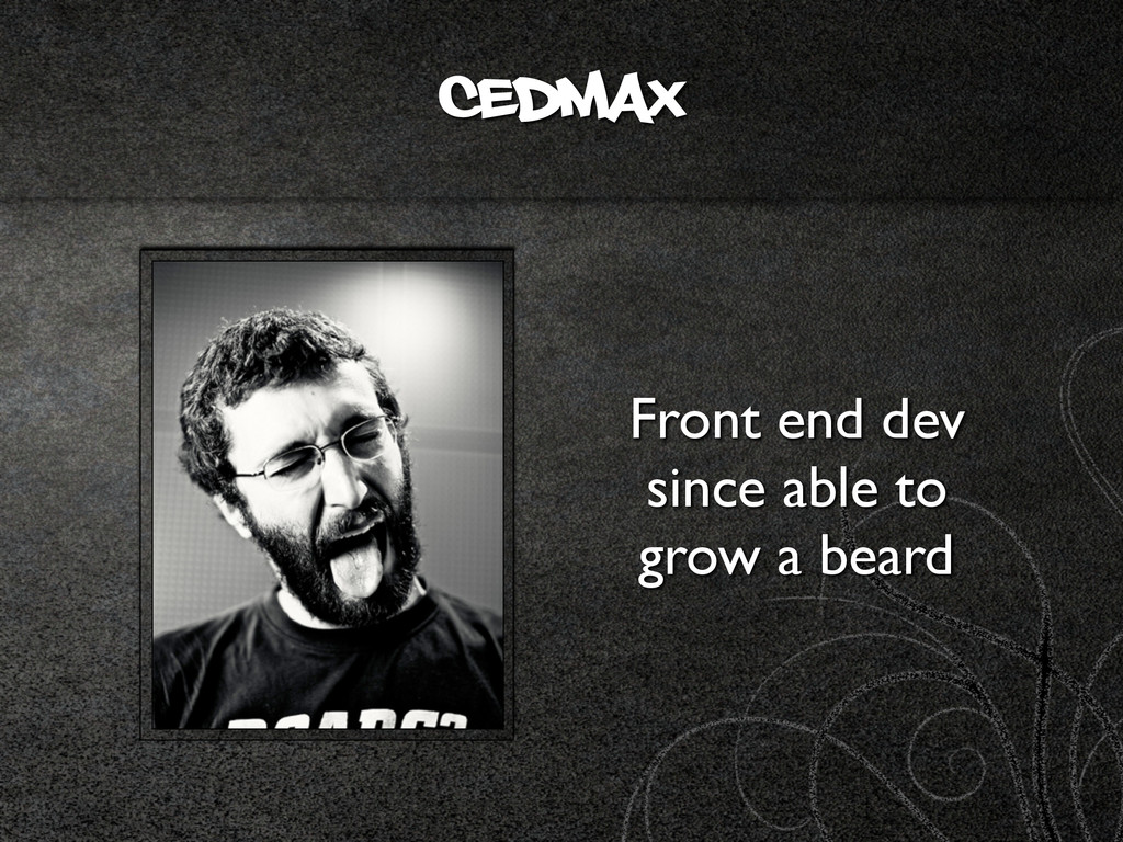 cedmax Front end dev since able to grow a beard