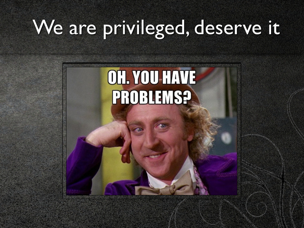 We are privileged, deserve it