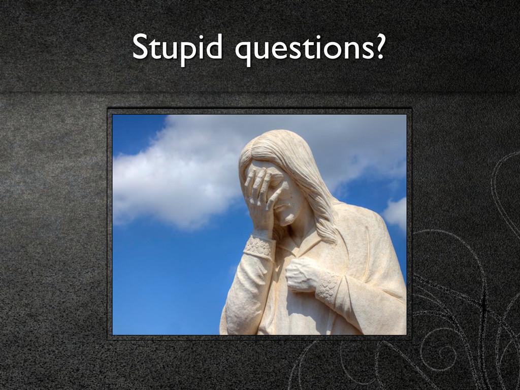 Stupid questions?