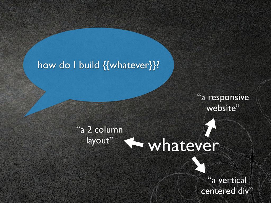 """how do I build {{whatever}}? whatever """"a respon..."""