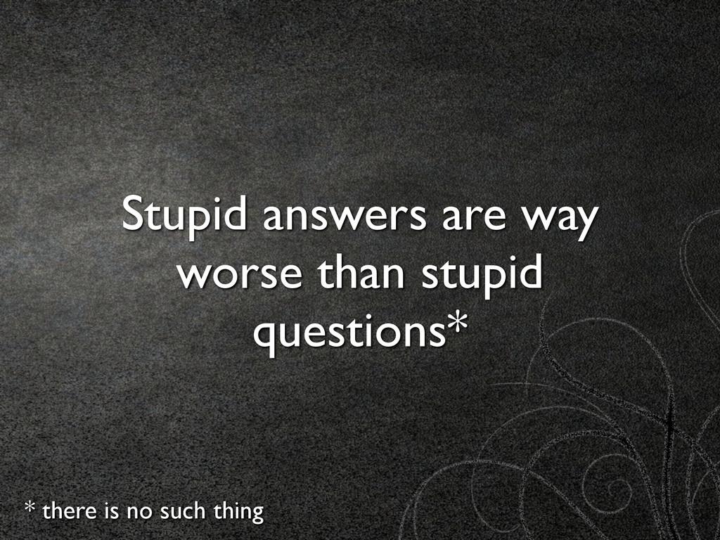 Stupid answers are way worse than stupid questi...