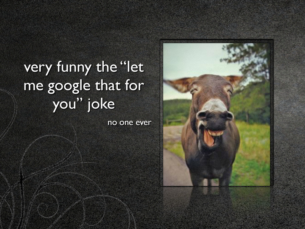 """very funny the """"let me google that for you"""" jok..."""