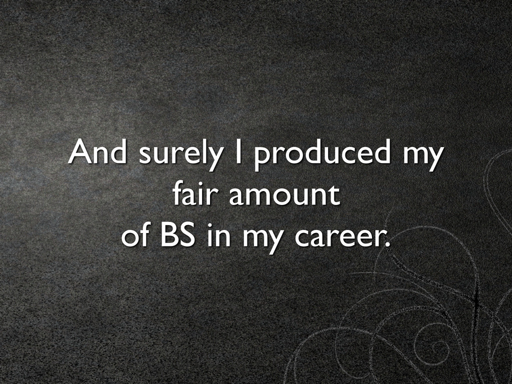 And surely I produced my fair amount  of BS i...