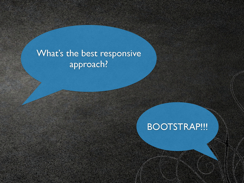 What's the best responsive approach? BOOTSTRAP!...
