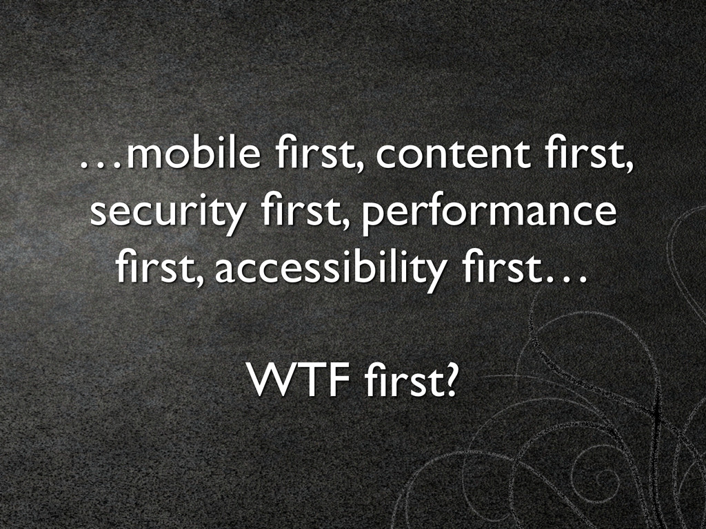 …mobile first, content first, security first, perf...