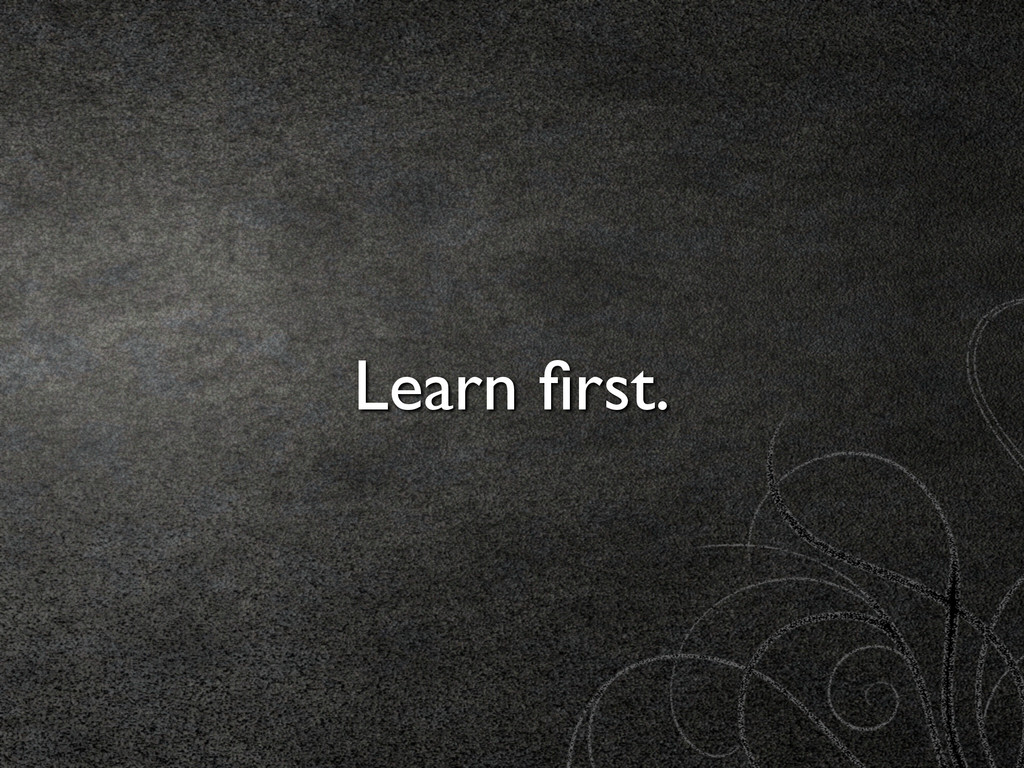 Learn first.